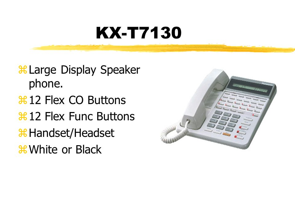 KX-T7130 zLarge Display Speaker phone. z12 Flex CO Buttons z12 Flex Func Buttons zHandset/Headset zWhite or Black