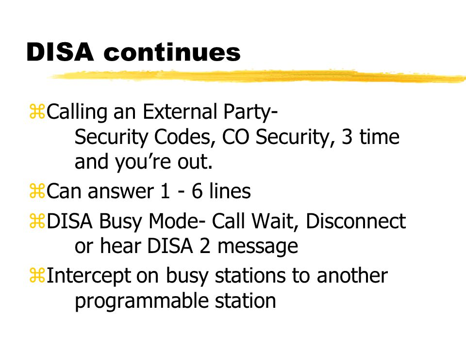 DISA continues zCalling an External Party- Security Codes, CO Security, 3 time and you're out. zCan answer 1 - 6 lines zDISA Busy Mode- Call Wait, Dis