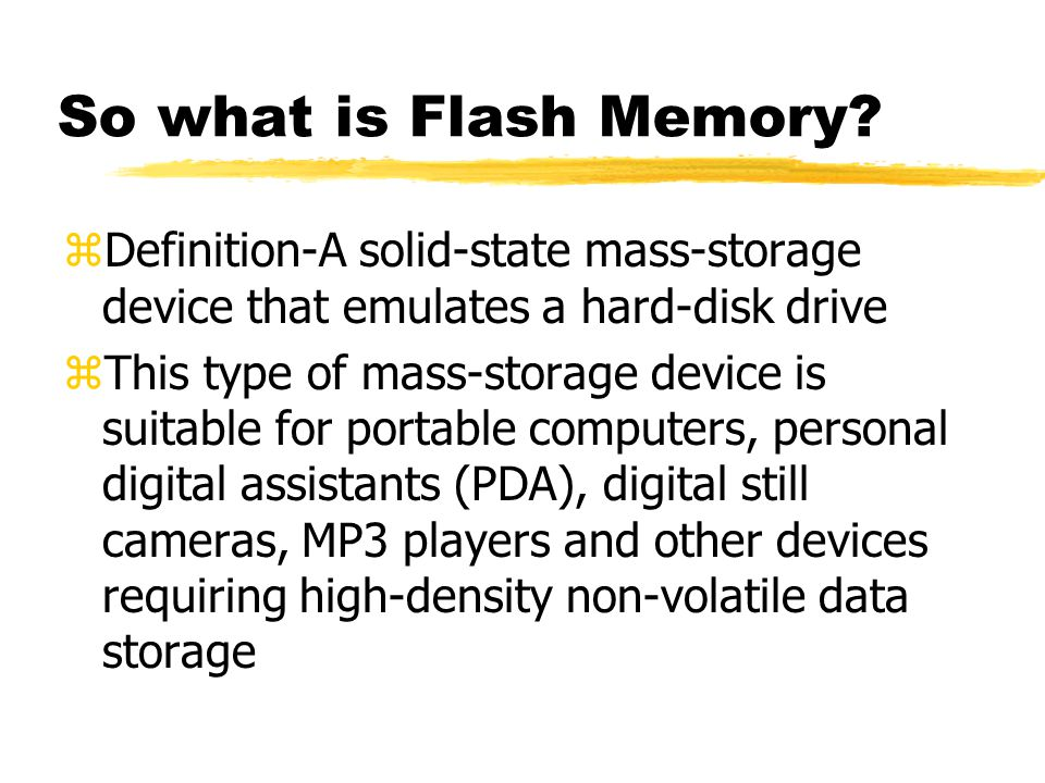 So what is Flash Memory? zDefinition-A solid-state mass-storage device that emulates a hard-disk drive zThis type of mass-storage device is suitable f