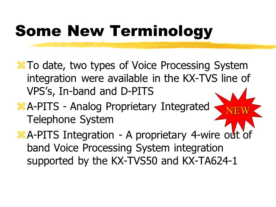 Some New Terminology zTo date, two types of Voice Processing System integration were available in the KX-TVS line of VPS's, In-band and D-PITS zA-PITS