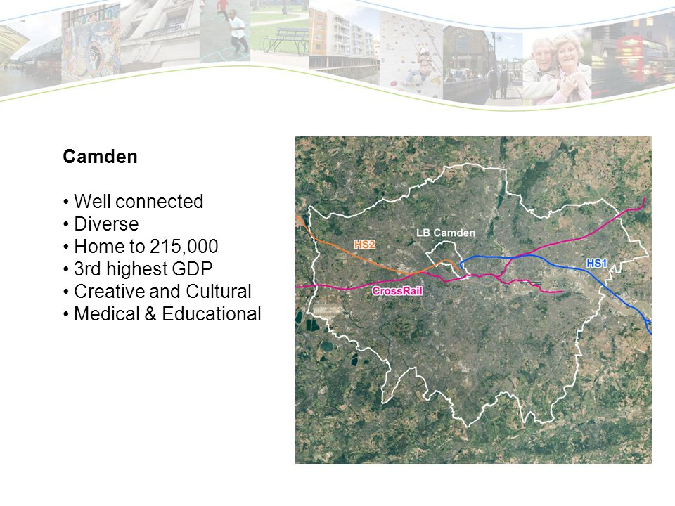 Camden Well connected Diverse Home to 215,000 3rd highest GDP Creative and Cultural Medical & Educational