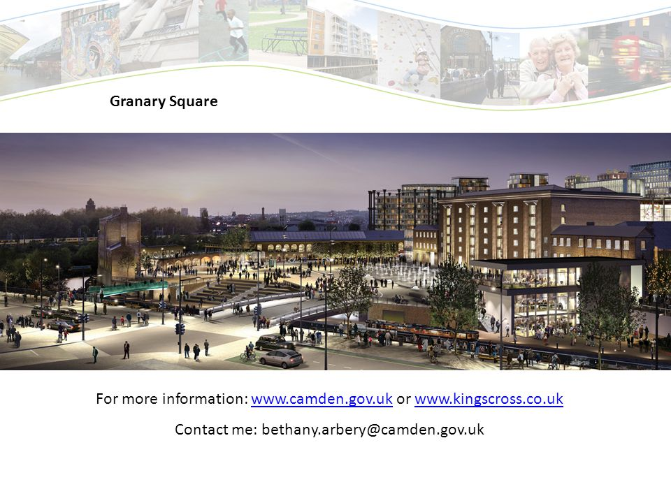 Granary Square For more information: www.camden.gov.uk or www.kingscross.co.ukwww.camden.gov.ukwww.kingscross.co.uk Contact me: bethany.arbery@camden.gov.uk