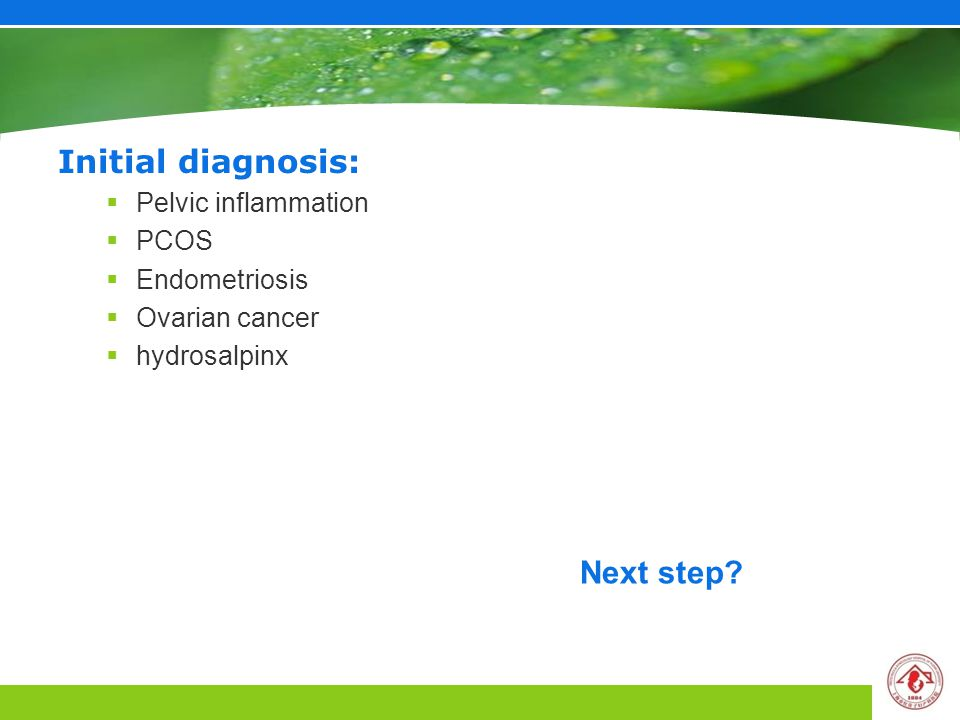 Initial diagnosis:  Pelvic inflammation  PCOS  Endometriosis  Ovarian cancer  hydrosalpinx Next step