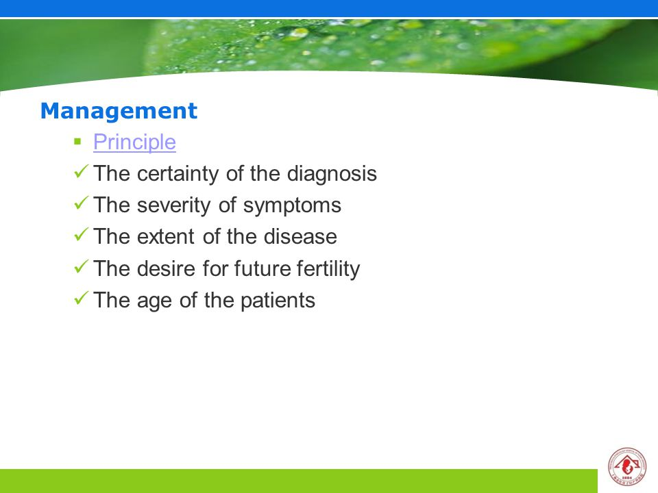 Management  Principle Principle The certainty of the diagnosis The severity of symptoms The extent of the disease The desire for future fertility The age of the patients