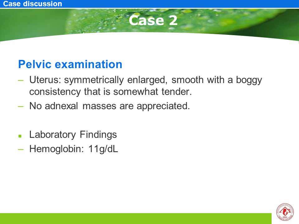Case 2 Pelvic examination –Uterus: symmetrically enlarged, smooth with a boggy consistency that is somewhat tender. –No adnexal masses are appreciated