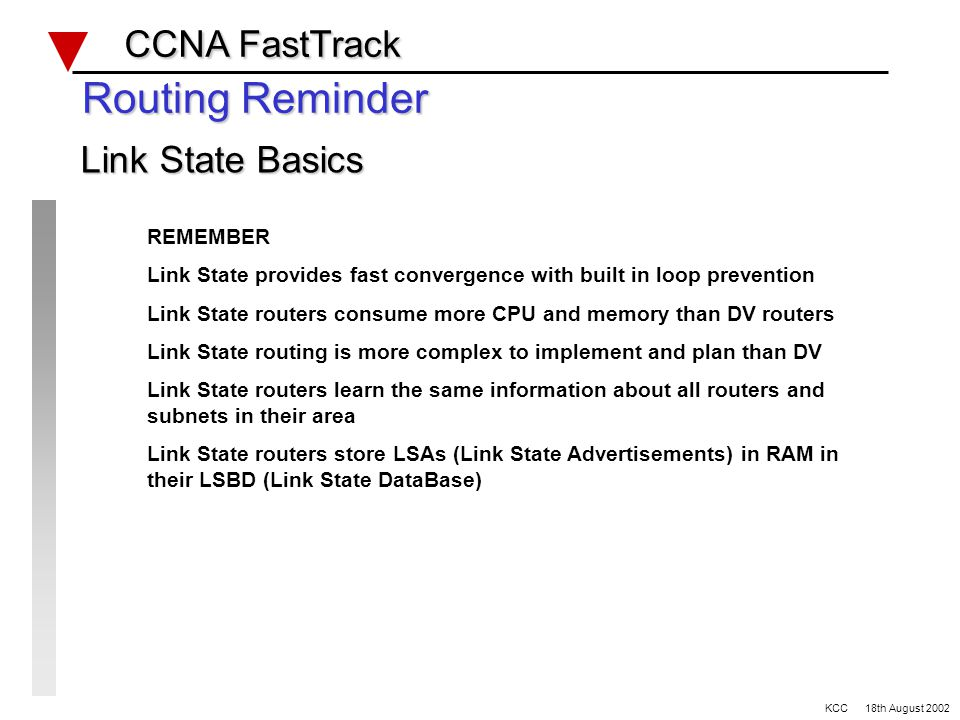 CCNA FastTrack CCNA FastTrack KCC 18th August 2002 REMEMBER Link State provides fast convergence with built in loop prevention Link State routers consume more CPU and memory than DV routers Link State routing is more complex to implement and plan than DV Link State routers learn the same information about all routers and subnets in their area Link State routers store LSAs (Link State Advertisements) in RAM in their LSBD (Link State DataBase) Routing Reminder Link State Basics