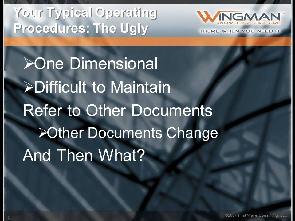 ©2007 First Wave Consulting, LLC 5 Your Typical Operating Procedures: The Ugly  One Dimensional  Difficult to Maintain Refer to Other Documents  Other Documents Change And Then What