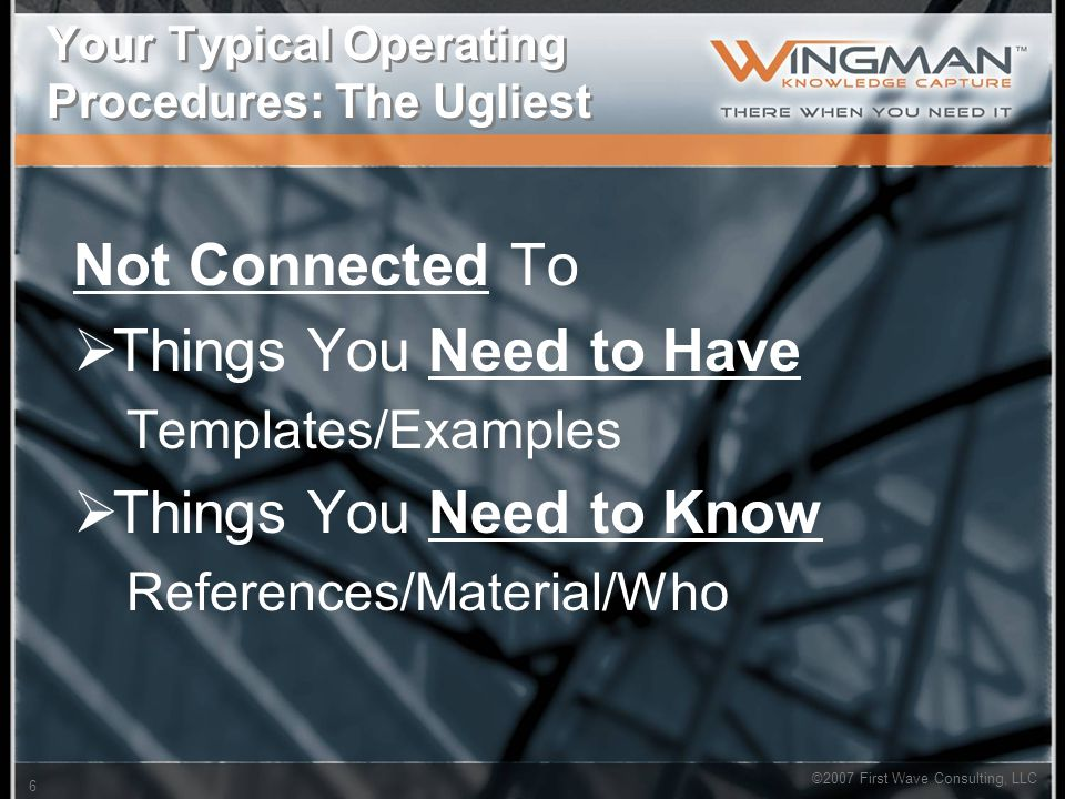 ©2007 First Wave Consulting, LLC 6 Your Typical Operating Procedures: The Ugliest Not Connected To  Things You Need to Have Templates/Examples  Things You Need to Know References/Material/Who