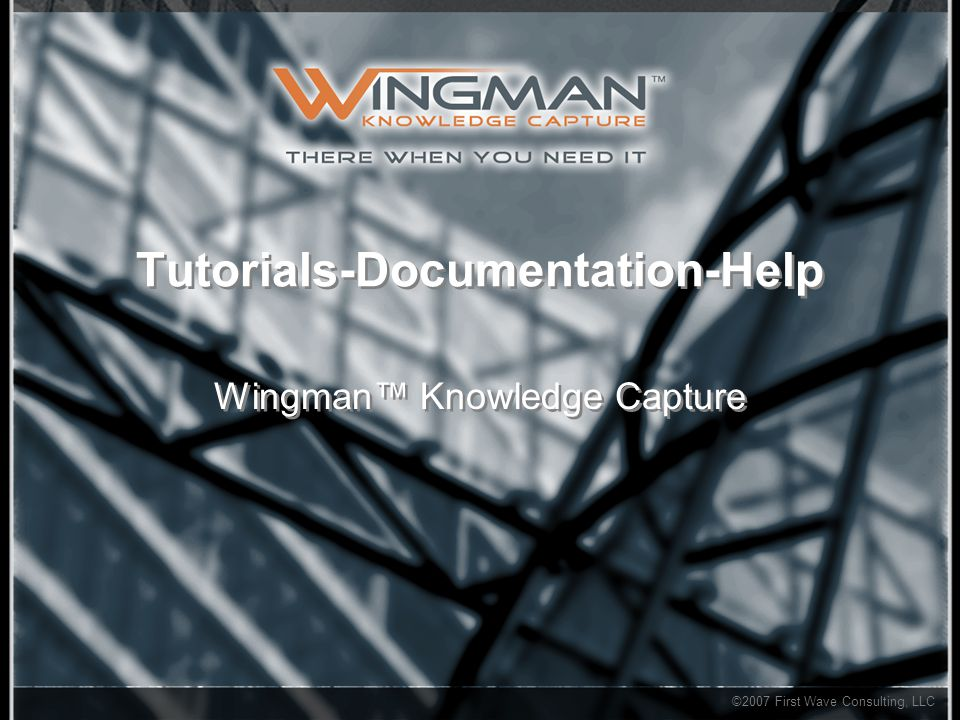 ©2007 First Wave Consulting, LLC Tutorials-Documentation-Help Wingman™ Knowledge Capture