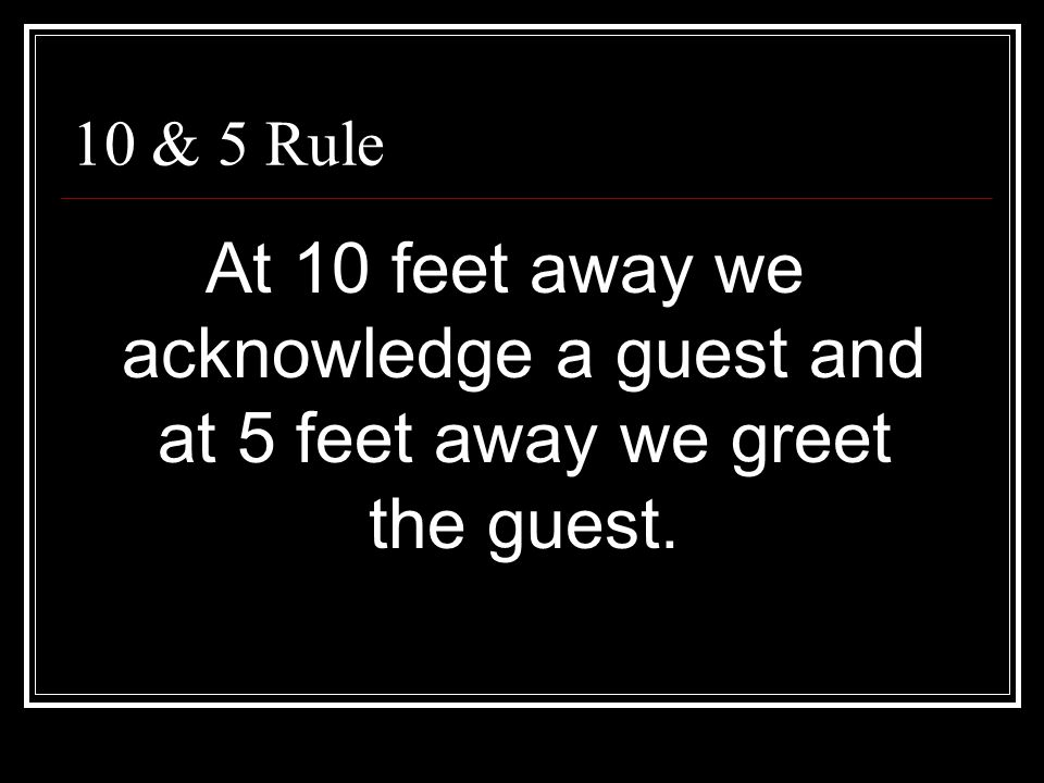 10 & 5 Rule At 10 feet away we acknowledge a guest and at 5 feet away we greet the guest.
