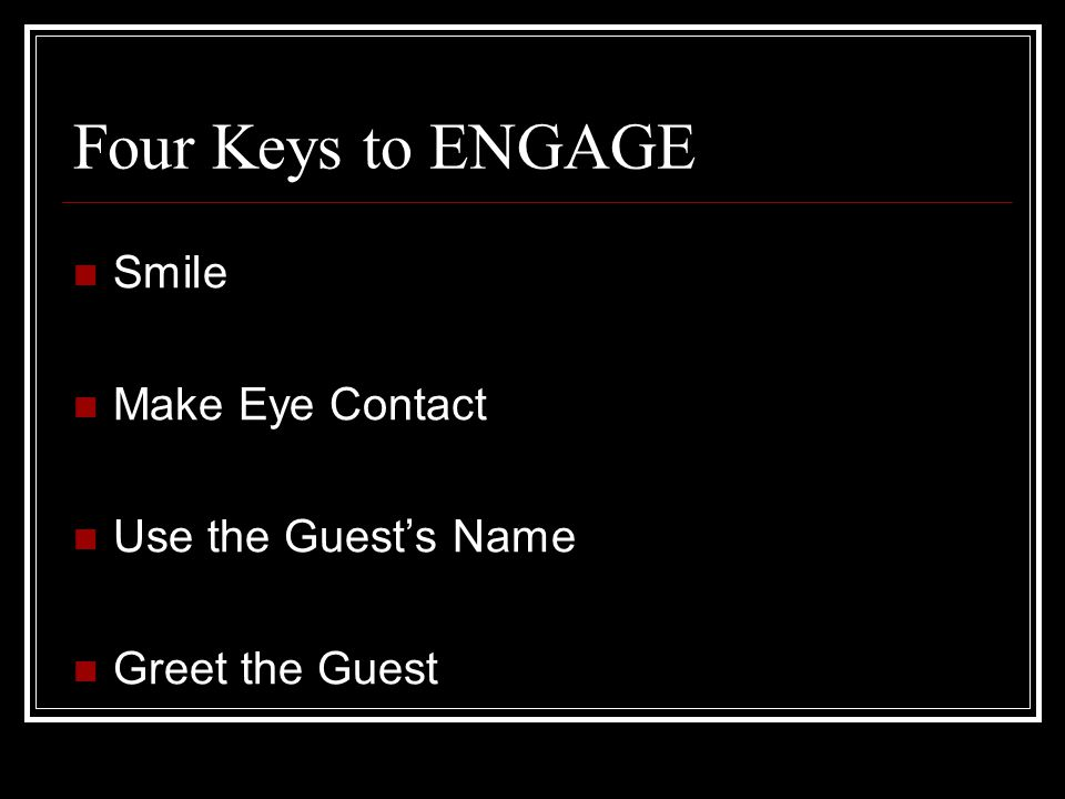 Four Keys to ENGAGE Smile Make Eye Contact Use the Guest's Name Greet the Guest