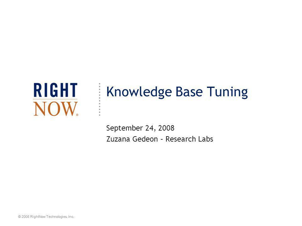 © 2008 RightNow Technologies, Inc. Knowledge Base Tuning September 24, 2008 Zuzana Gedeon – Research Labs