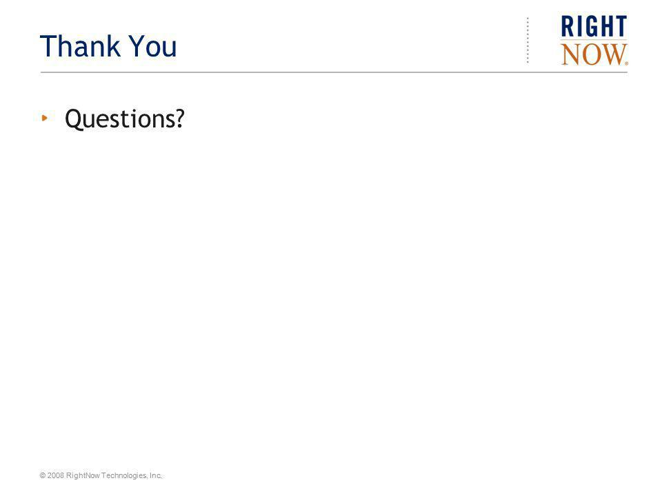 © 2008 RightNow Technologies, Inc. Thank You Questions?