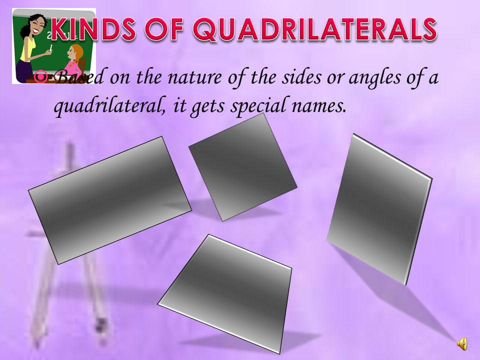  Based on the nature of the sides or angles of a quadrilateral, it gets special names.