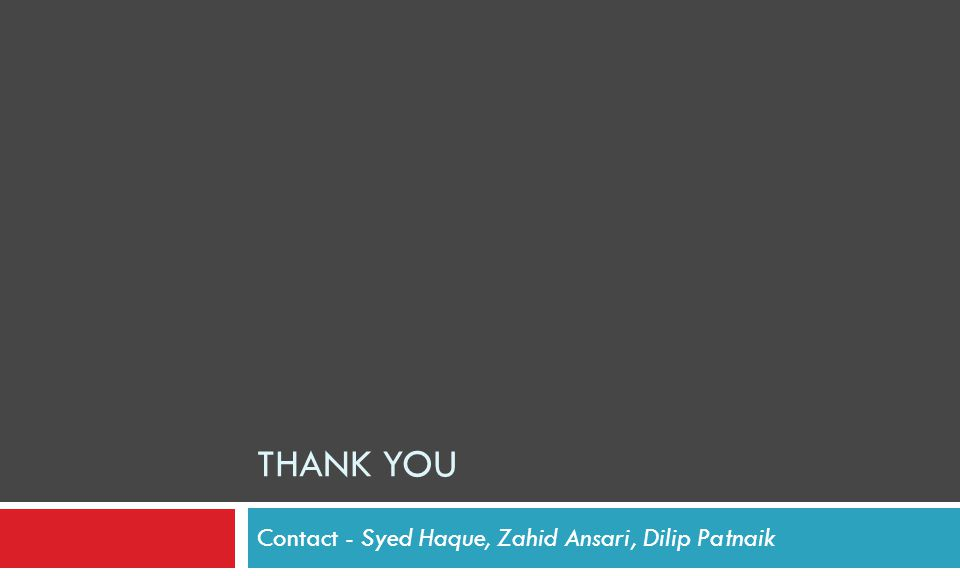 Contact - Syed Haque, Zahid Ansari, Dilip Patnaik THANK YOU