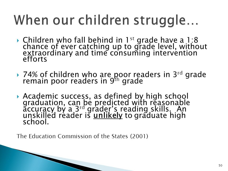  Children who fall behind in 1 st grade have a 1:8 chance of ever catching up to grade level, without extraordinary and time consuming intervention efforts  74% of children who are poor readers in 3 rd grade remain poor readers in 9 th grade  Academic success, as defined by high school graduation, can be predicted with reasonable accuracy by a 3 rd grader's reading skills.