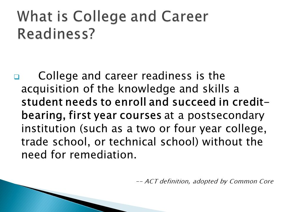  College and career readiness is the acquisition of the knowledge and skills a student needs to enroll and succeed in credit- bearing, first year courses at a postsecondary institution (such as a two or four year college, trade school, or technical school) without the need for remediation.
