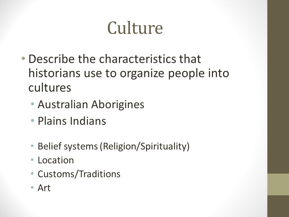 Culture Describe the characteristics that historians use to organize people into cultures Australian Aborigines Plains Indians Belief systems (Religio