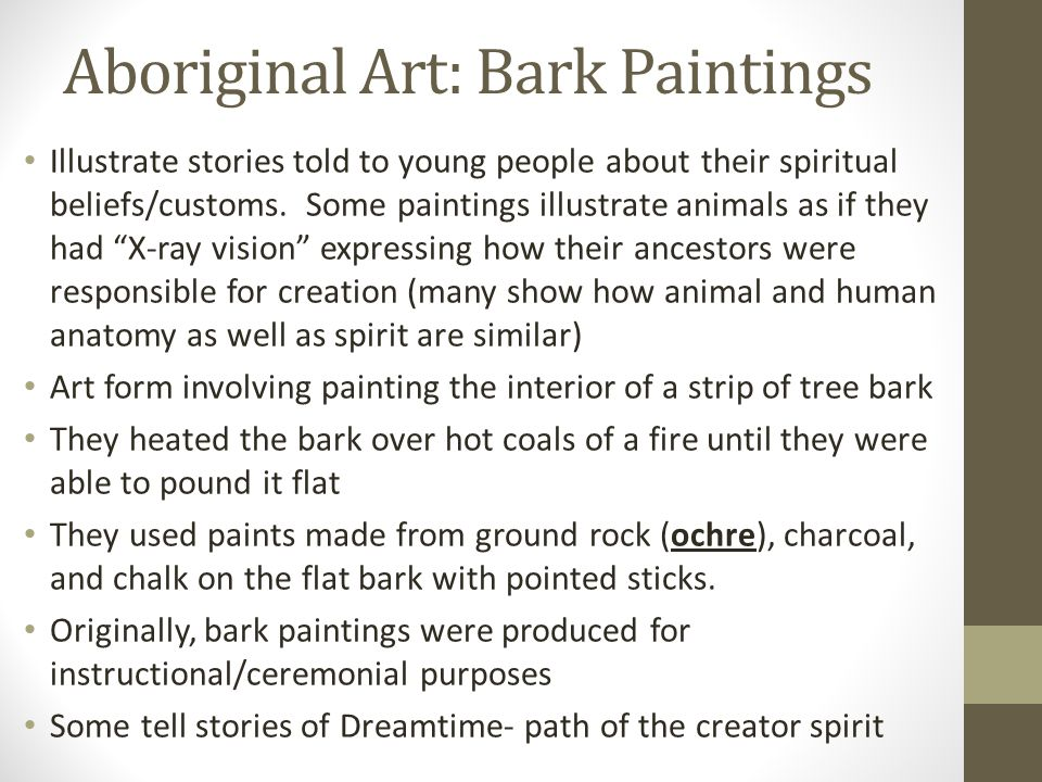 Aboriginal Art: Bark Paintings Illustrate stories told to young people about their spiritual beliefs/customs. Some paintings illustrate animals as if