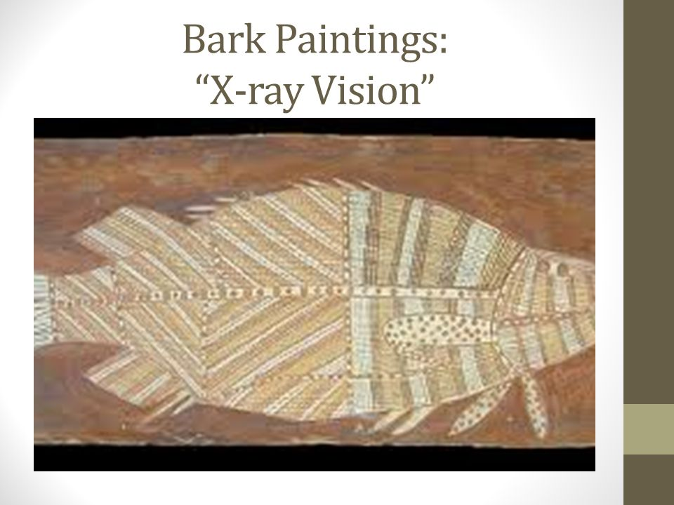 Bark Paintings Several components: Begin with border of image- Contour line drawing Sketch of the outermost edges of image (used in X-ray images of animals) Use dividing lines and feature blocks to help identify scenes in a story Figurative designs- resemble real or mythological creatures Geometric designs are representational symbols For example, a circle might represent a water hole, a mat, a campfire, a nut, a hole left by maggots, etc., depending on context Techniques: Fill the space with designs, shapes, lines crosshatching (drawing two layers of hatching at right-angles in order create a mesh-like pattern, dots Emphasis should be on lines, repeating patterns, borders Today, Aboriginal artists honor traditional DreamTime stories through their art, using old designs (as listed above) and techniques with modern materials such as acrylic paint and canvas