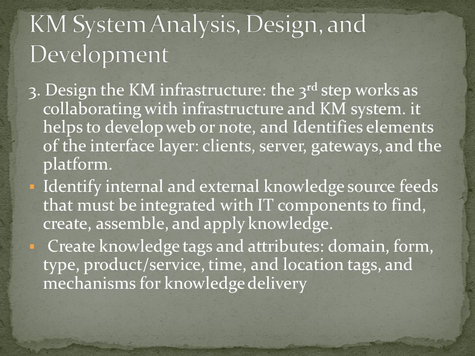 3. Design the KM infrastructure: the 3 rd step works as collaborating with infrastructure and KM system. it helps to develop web or note, and Identifi
