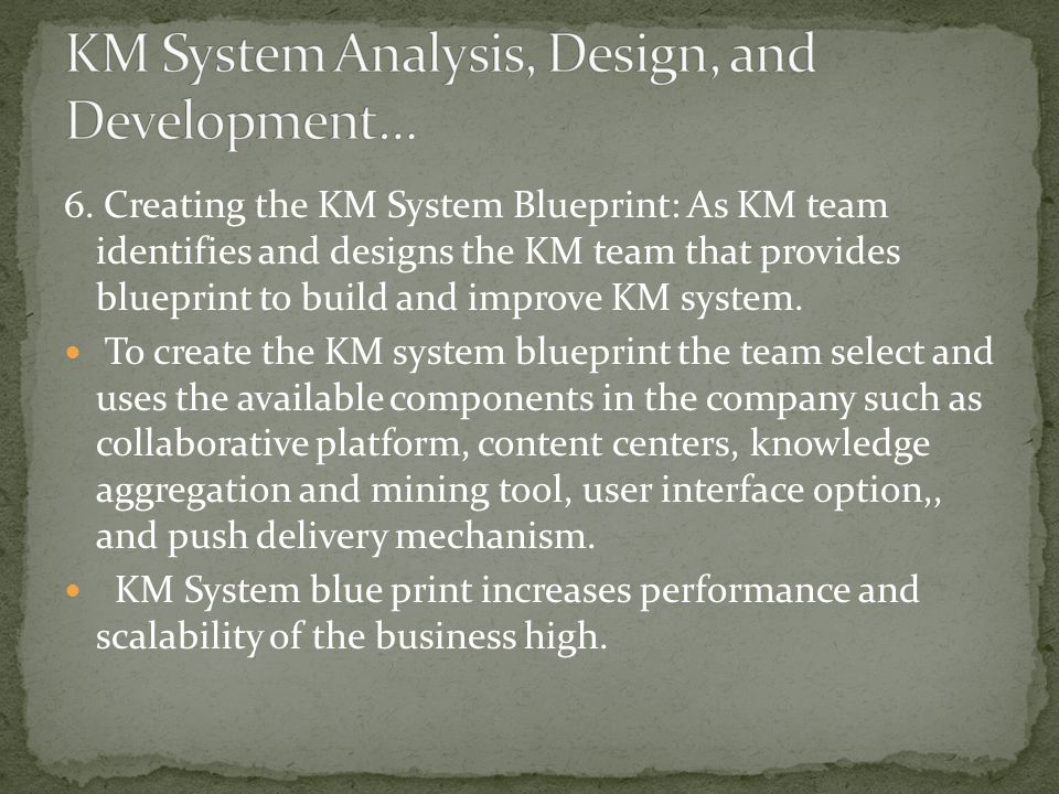 6. Creating the KM System Blueprint: As KM team identifies and designs the KM team that provides blueprint to build and improve KM system. To create t