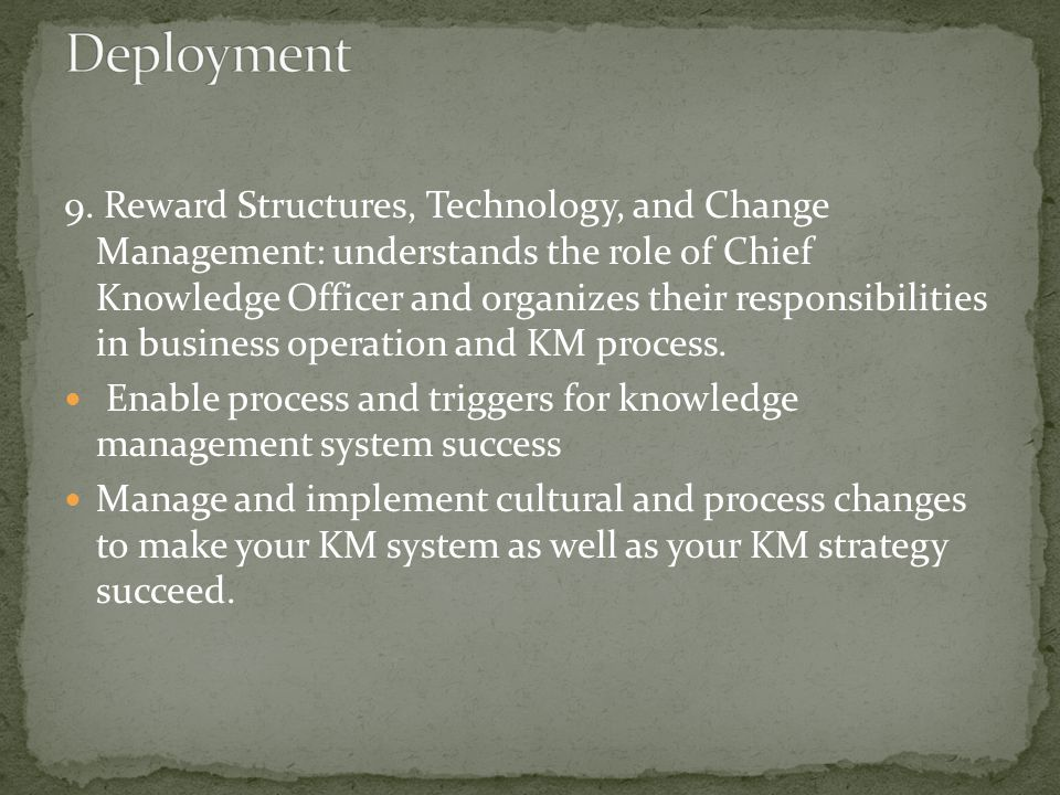 9. Reward Structures, Technology, and Change Management: understands the role of Chief Knowledge Officer and organizes their responsibilities in busin