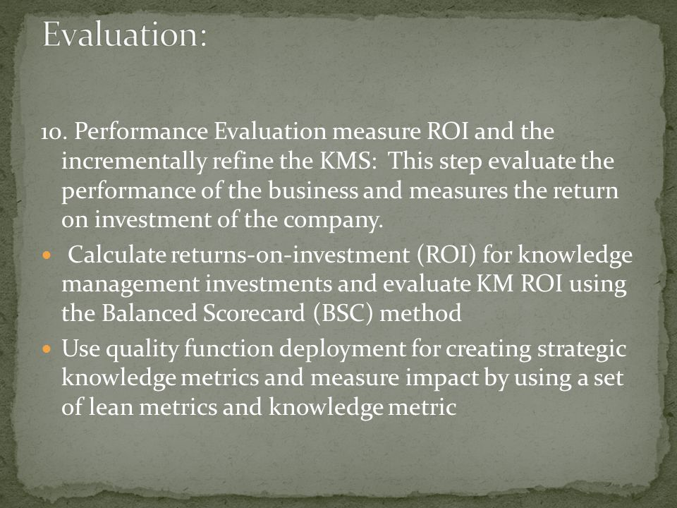 10. Performance Evaluation measure ROI and the incrementally refine the KMS: This step evaluate the performance of the business and measures the retur