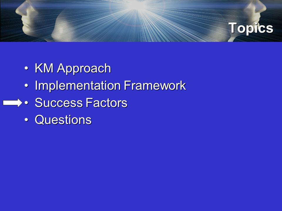 Topics KM ApproachKM Approach Implementation FrameworkImplementation Framework Success FactorsSuccess Factors QuestionsQuestions