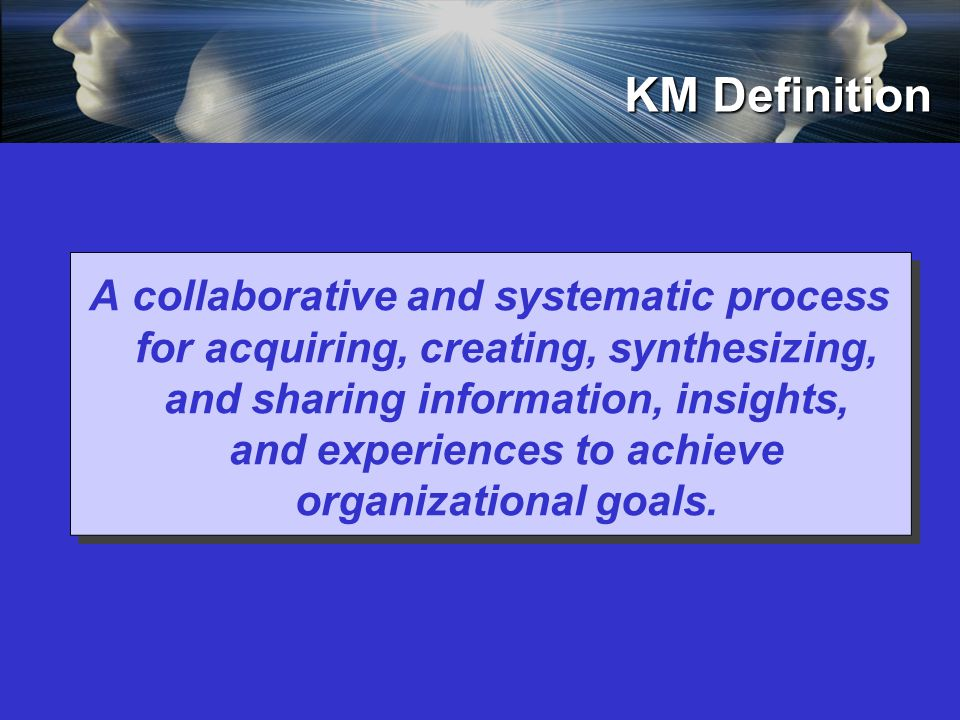 KM Definition A collaborative and systematic process for acquiring, creating, synthesizing, and sharing information, insights, and experiences to achieve organizational goals.