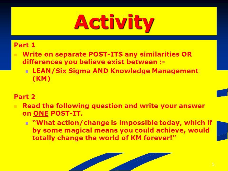 Activity Part 1 Write on separate POST-ITS any similarities OR differences you believe exist between :- LEAN/Six Sigma AND Knowledge Management (KM) Part 2 Read the following question and write your answer on ONE POST-IT.