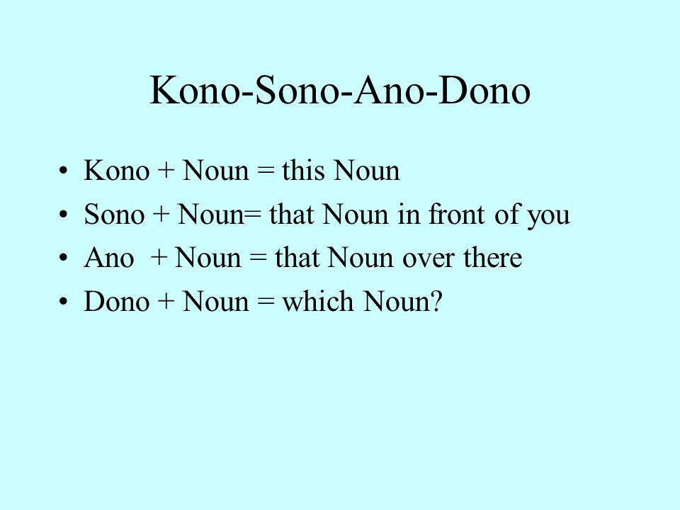 Kono-Sono-Ano-Dono Kono + Noun = this Noun Sono + Noun= that Noun in front of you Ano + Noun = that Noun over there Dono + Noun = which Noun?