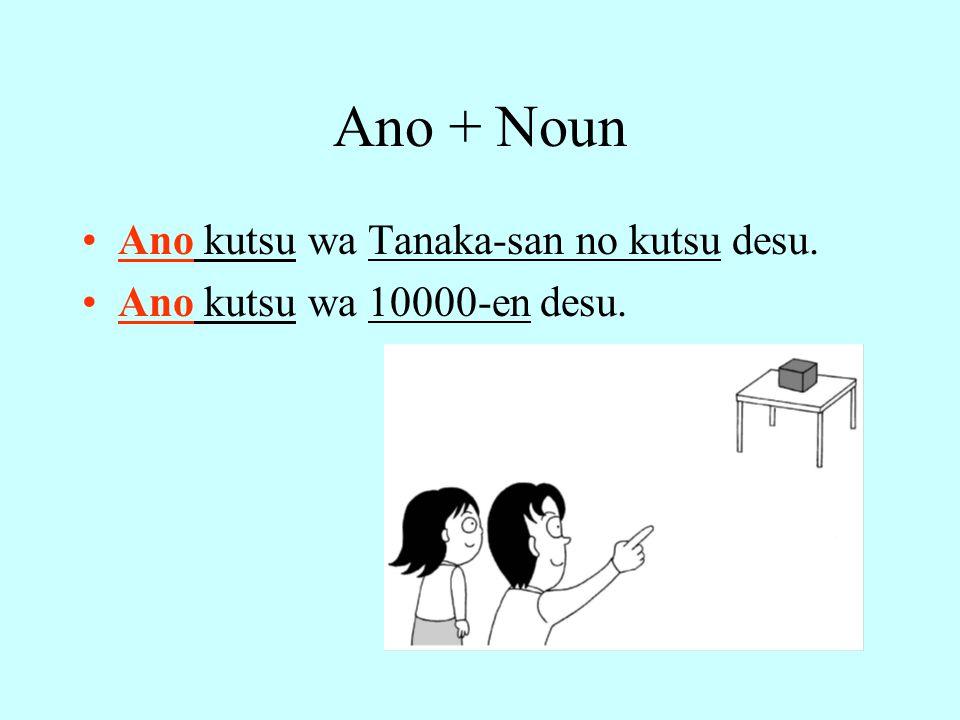 Ano + Noun Ano kutsu wa Tanaka-san no kutsu desu. Ano kutsu wa 10000-en desu.