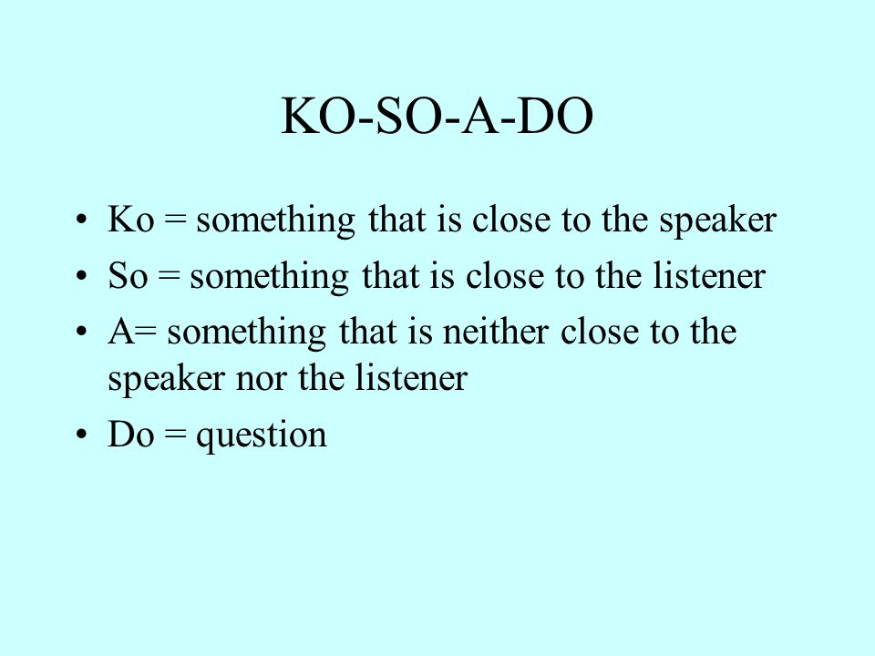 KO-SO-A-DO Ko = something that is close to the speaker So = something that is close to the listener A= something that is neither close to the speaker