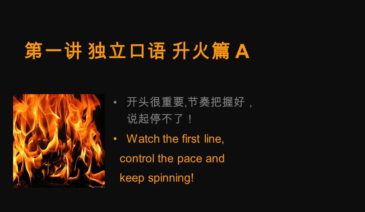 第一讲 独立口语 升火篇 A 开头很重要, 节奏把握好, 说起停不了! Watch the first line, control the pace and keep spinning!