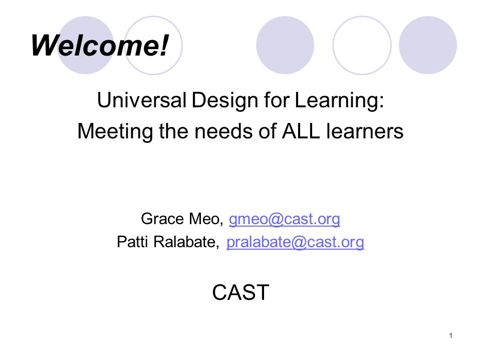 Welcome! Universal Design for Learning: Meeting the needs of ALL learners Grace Meo, gmeo@cast.orggmeo@cast.org Patti Ralabate, pralabate@cast.orgpral