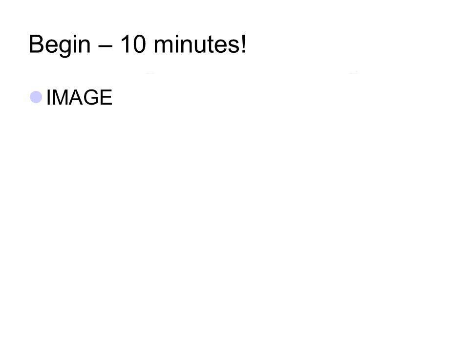 Begin – 10 minutes! IMAGE
