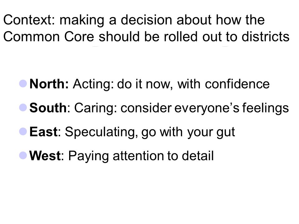 Context: making a decision about how the Common Core should be rolled out to districts North: Acting: do it now, with confidence South: Caring: consider everyone's feelings East: Speculating, go with your gut West: Paying attention to detail
