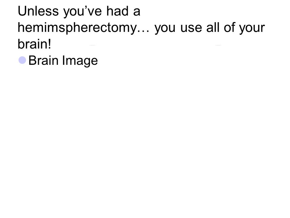 Unless you've had a hemimspherectomy… you use all of your brain! Brain Image