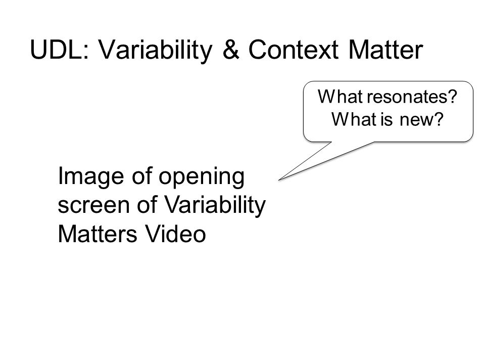 UDL: Variability & Context Matter What resonates.What is new.