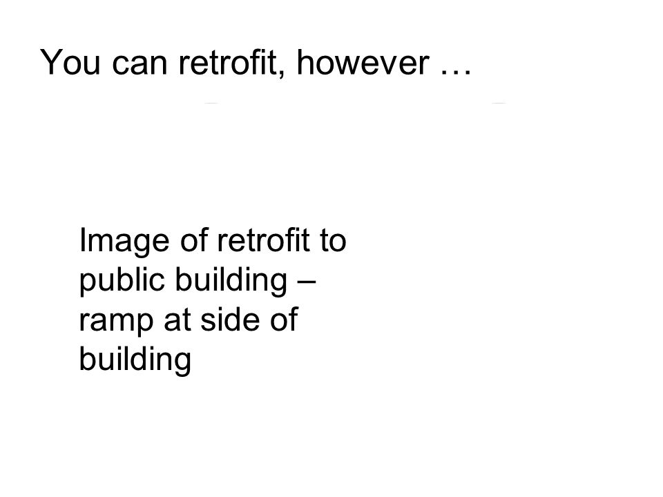You can retrofit, however … Image of retrofit to public building – ramp at side of building