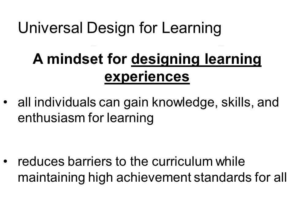 Universal Design for Learning A mindset for designing learning experiences all individuals can gain knowledge, skills, and enthusiasm for learning reduces barriers to the curriculum while maintaining high achievement standards for all