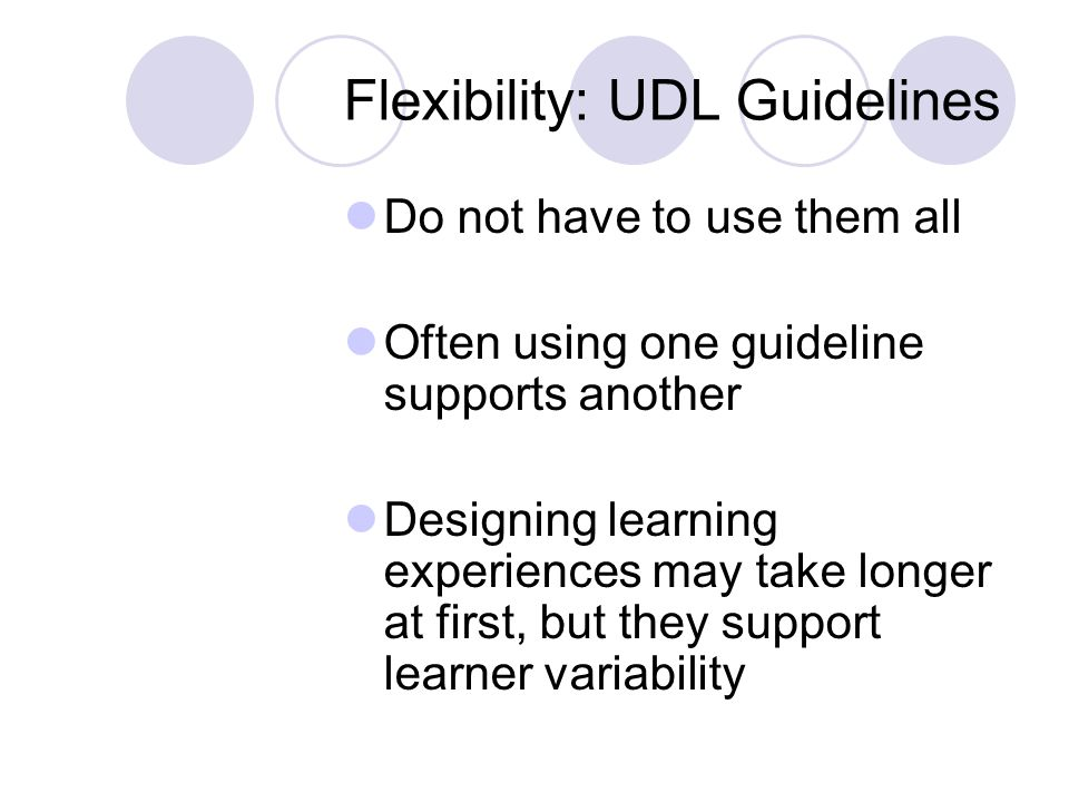Flexibility: UDL Guidelines Do not have to use them all Often using one guideline supports another Designing learning experiences may take longer at first, but they support learner variability