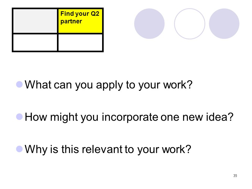 What can you apply to your work.How might you incorporate one new idea.