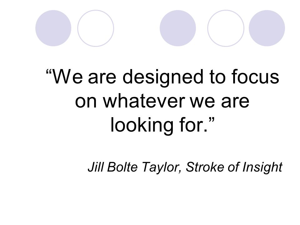 We are designed to focus on whatever we are looking for. Jill Bolte Taylor, Stroke of Insight