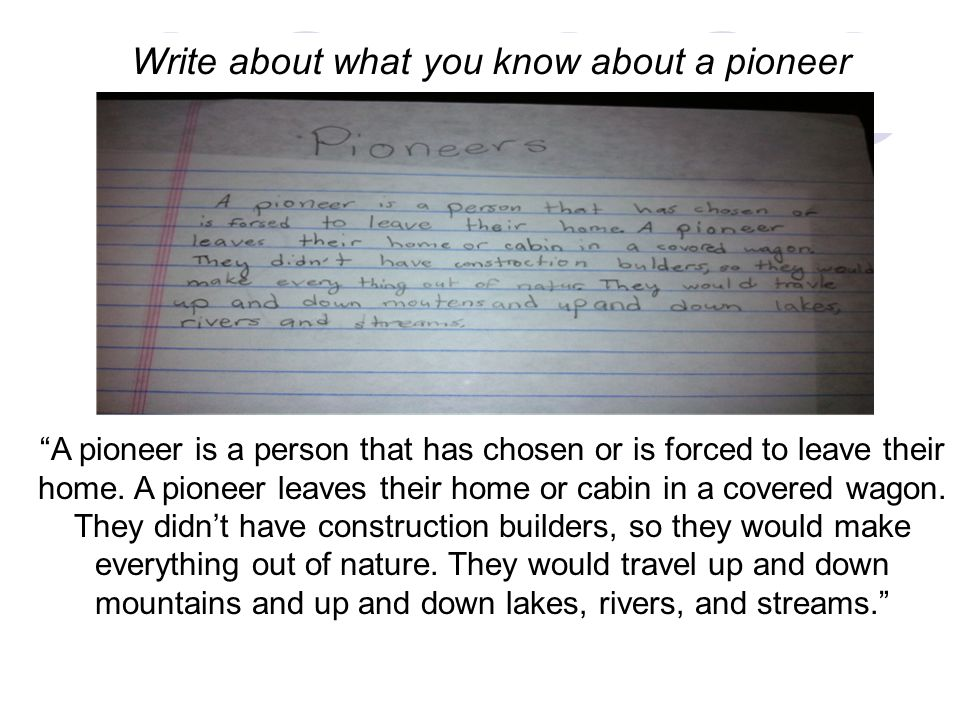 Write about what you know about a pioneer A pioneer is a person that has chosen or is forced to leave their home.