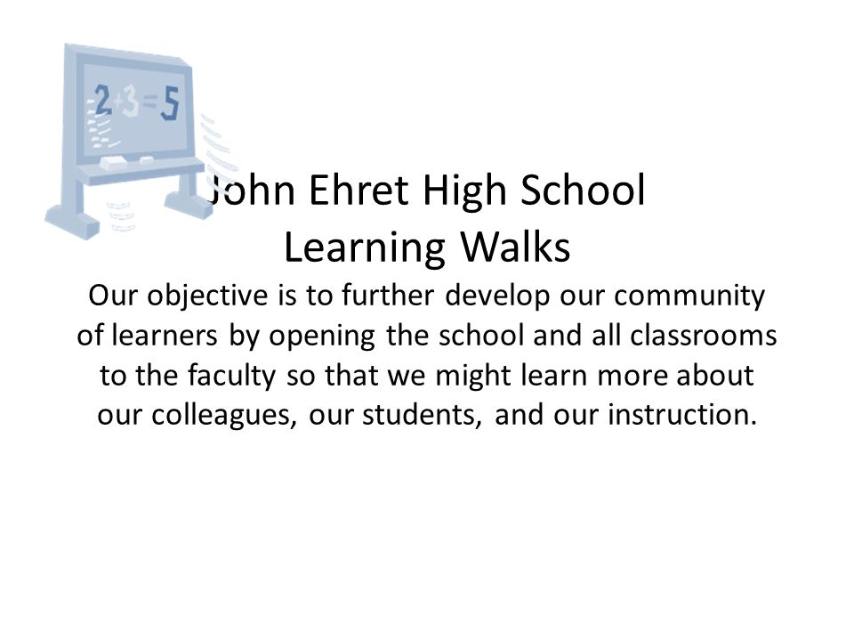 John Ehret High School Learning Walks Our objective is to further develop our community of learners by opening the school and all classrooms to the faculty so that we might learn more about our colleagues, our students, and our instruction.
