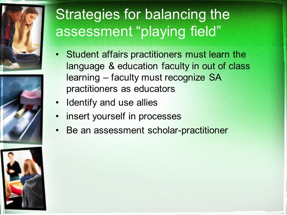 Strategies for balancing the assessment playing field Student affairs practitioners must learn the language & education faculty in out of class learning – faculty must recognize SA practitioners as educators Identify and use allies insert yourself in processes Be an assessment scholar-practitioner