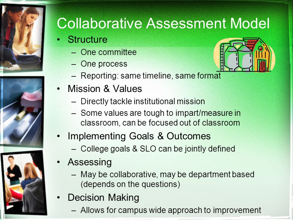Collaborative Assessment Model Structure –One committee –One process –Reporting: same timeline, same format Mission & Values –Directly tackle institutional mission –Some values are tough to impart/measure in classroom, can be focused out of classroom Implementing Goals & Outcomes –College goals & SLO can be jointly defined Assessing –May be collaborative, may be department based (depends on the questions) Decision Making –Allows for campus wide approach to improvement