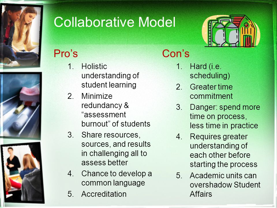 Collaborative Model Pro's 1.Holistic understanding of student learning 2.Minimize redundancy & assessment burnout of students 3.Share resources, sources, and results in challenging all to assess better 4.Chance to develop a common language 5.Accreditation Con's 1.Hard (i.e.